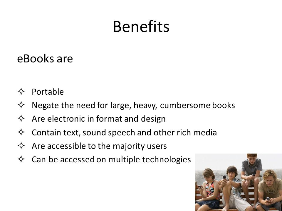 Benefits eBooks are  Portable  Negate the need for large, heavy, cumbersome books  Are electronic in format and design  Contain text, sound speech and other rich media  Are accessible to the majority users  Can be accessed on multiple technologies