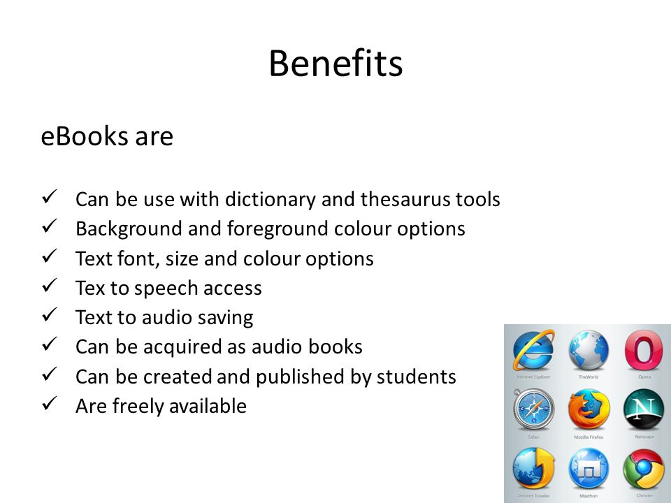 Benefits eBooks are Can be use with dictionary and thesaurus tools Background and foreground colour options Text font, size and colour options Tex to speech access Text to audio saving Can be acquired as audio books Can be created and published by students Are freely available