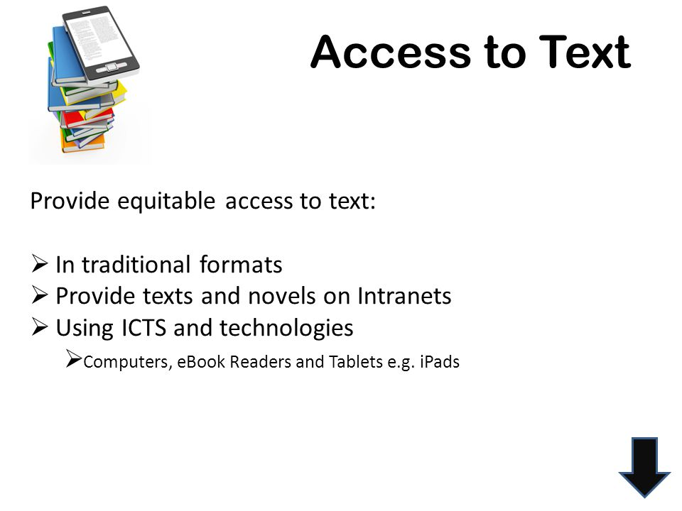 Access to Text Provide equitable access to text:  In traditional formats  Provide texts and novels on Intranets  Using ICTS and technologies  Computers, eBook Readers and Tablets e.g.