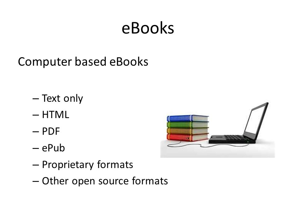 eBooks Computer based eBooks – Text only – HTML – PDF – ePub – Proprietary formats – Other open source formats