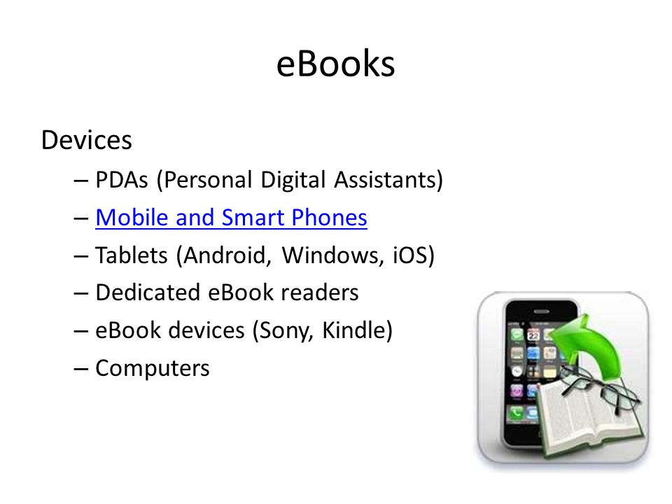 eBooks Devices – PDAs (Personal Digital Assistants) – Mobile and Smart Phones Mobile and Smart Phones – Tablets (Android, Windows, iOS) – Dedicated eBook readers – eBook devices (Sony, Kindle) – Computers