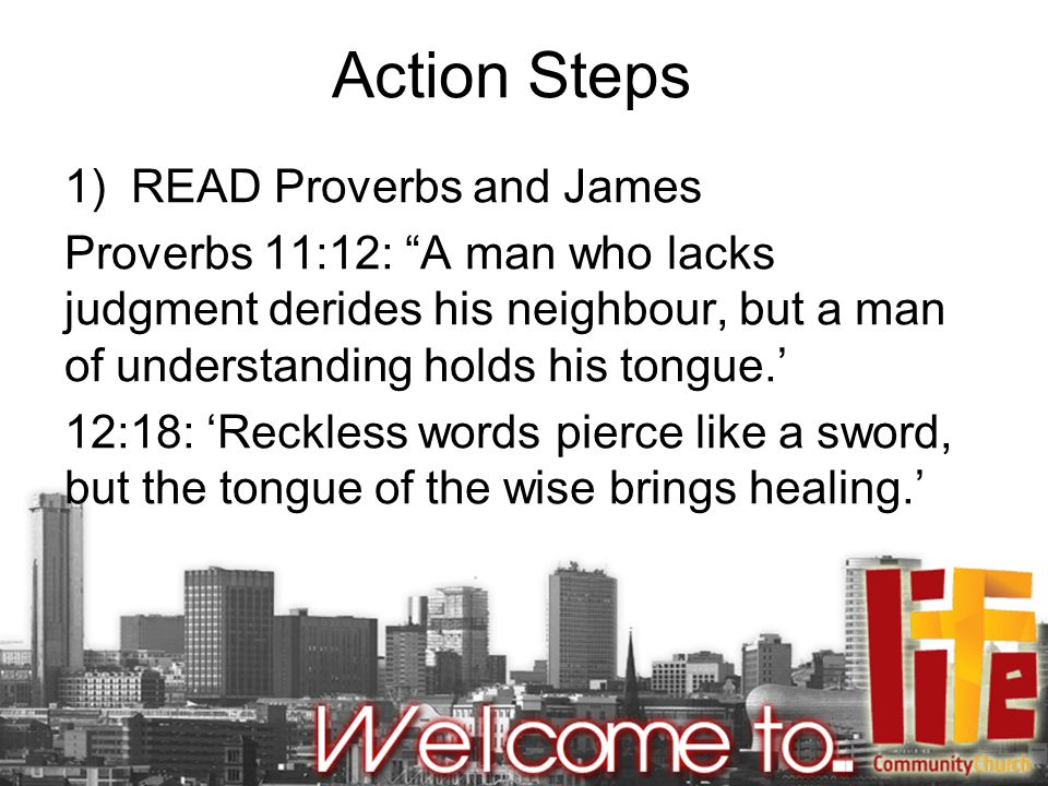 Action Steps 1) READ Proverbs and James Proverbs 11:12: A man who lacks judgment derides his neighbour, but a man of understanding holds his tongue.' 12:18: 'Reckless words pierce like a sword, but the tongue of the wise brings healing.'