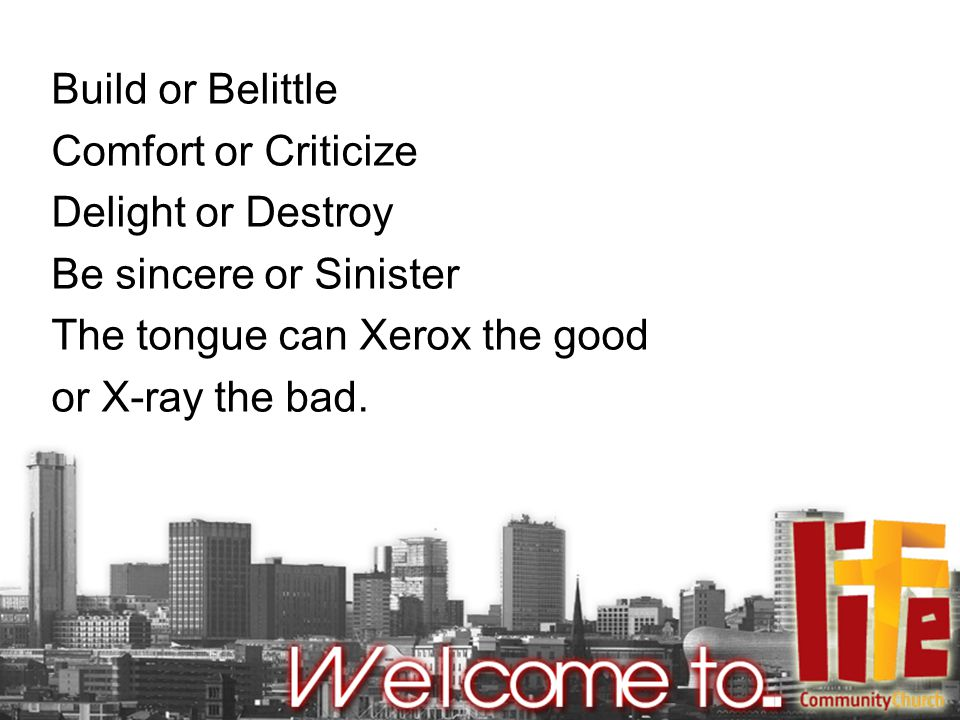 Build or Belittle Comfort or Criticize Delight or Destroy Be sincere or Sinister The tongue can Xerox the good or X-ray the bad.