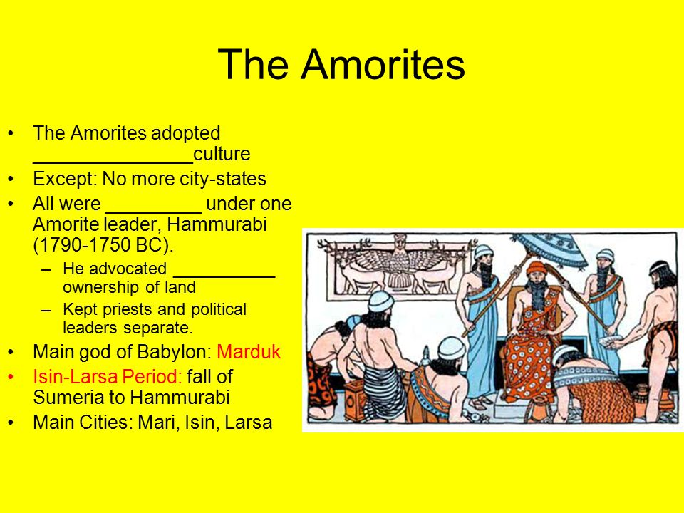 The Amorites The Amorites adopted _______________culture Except: No more city-states All were _________ under one Amorite leader, Hammurabi (1790-1750 BC).