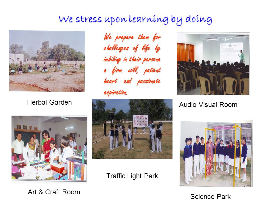 We stress upon learning by doing Herbal Garden Science Park Audio Visual Room Art & Craft Room We prepare them for challenges of life by imbibing in their persona a firm will, patient heart and passionate aspiration.