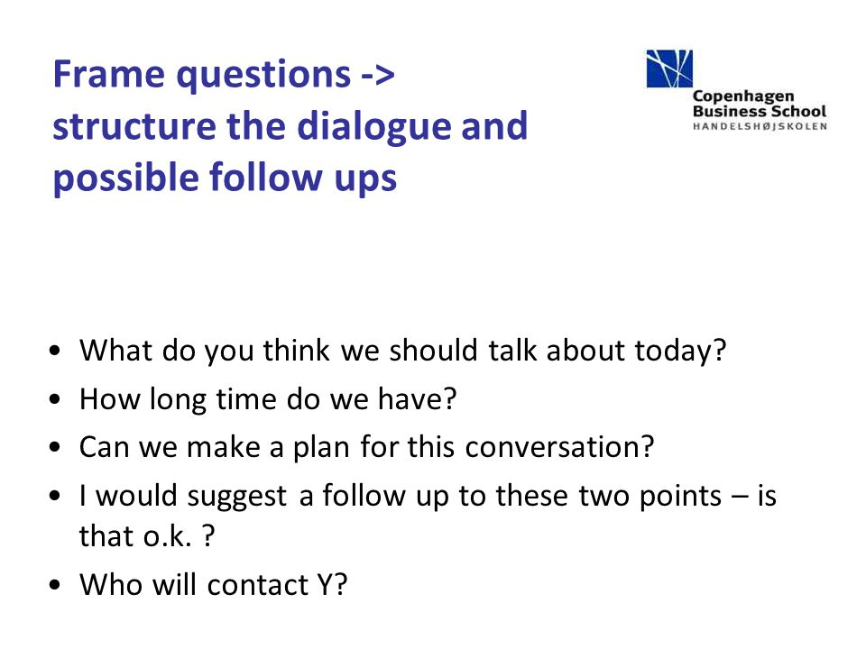 Frame questions -> structure the dialogue and possible follow ups What do you think we should talk about today.