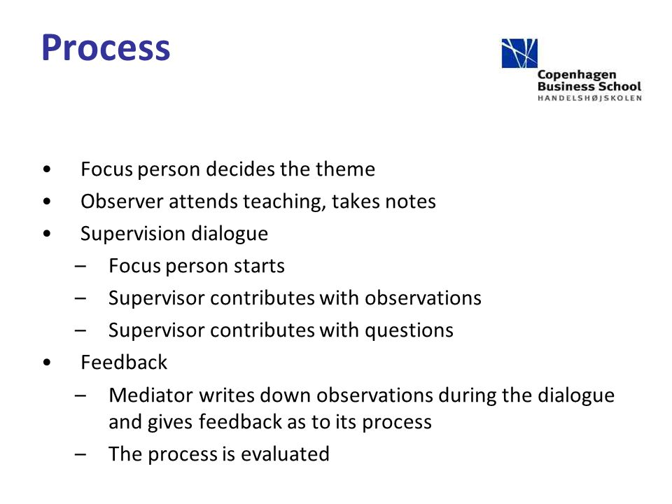 Process Focus person decides the theme Observer attends teaching, takes notes Supervision dialogue –Focus person starts –Supervisor contributes with observations –Supervisor contributes with questions Feedback –Mediator writes down observations during the dialogue and gives feedback as to its process –The process is evaluated