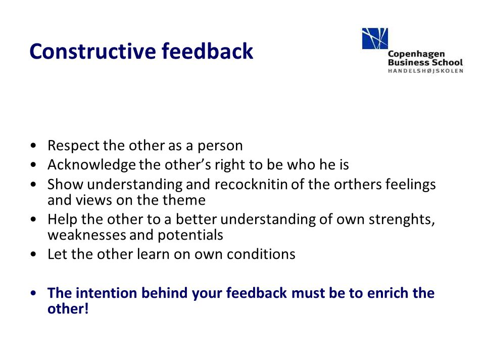 Constructive feedback Respect the other as a person Acknowledge the other's right to be who he is Show understanding and recocknitin of the orthers feelings and views on the theme Help the other to a better understanding of own strenghts, weaknesses and potentials Let the other learn on own conditions The intention behind your feedback must be to enrich the other!