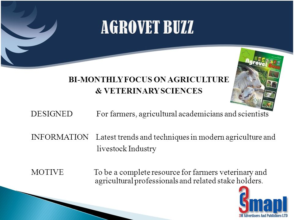 BI-MONTHLY FOCUS ON AGRICULTURE & VETERINARY SCIENCES DESIGNED For farmers, agricultural academicians and scientists INFORMATION Latest trends and techniques in modern agriculture and livestock Industry MOTIVE To be a complete resource for farmers veterinary and agricultural professionals and related stake holders.
