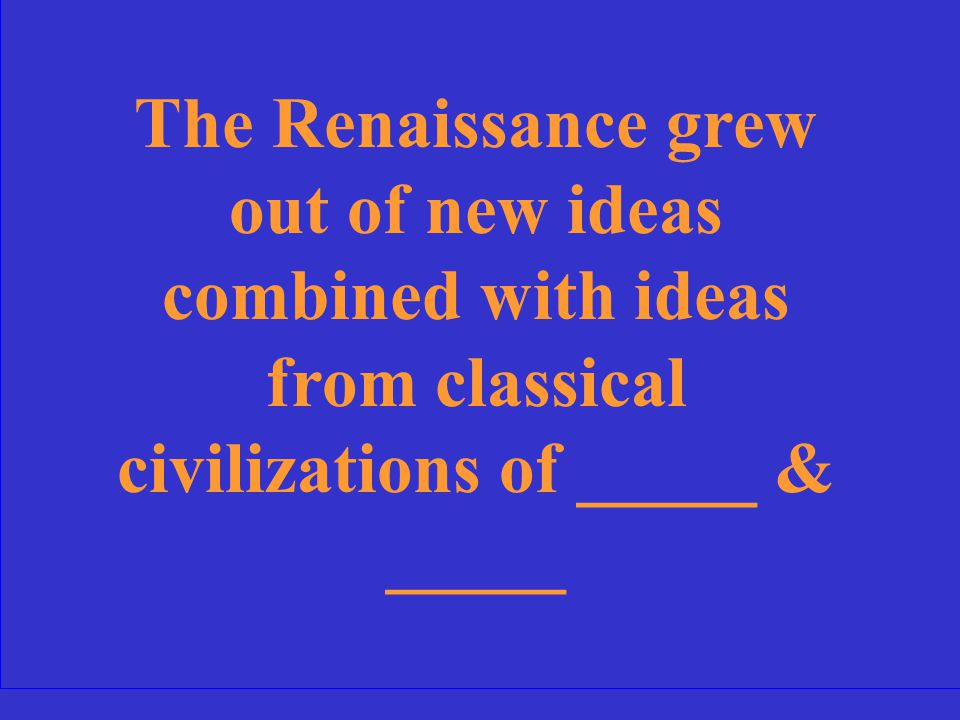 The Renaissance grew out of new ideas combined with ideas from classical civilizations of _____ & _____