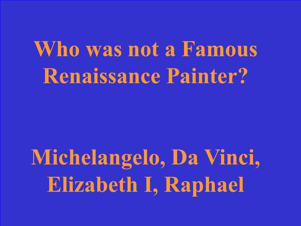 Who was not a Famous Renaissance Painter? Michelangelo, Da Vinci, Elizabeth I, Raphael