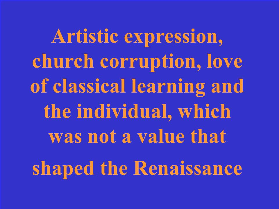 Artistic expression, church corruption, love of classical learning and the individual, which was not a value that shaped the Renaissance