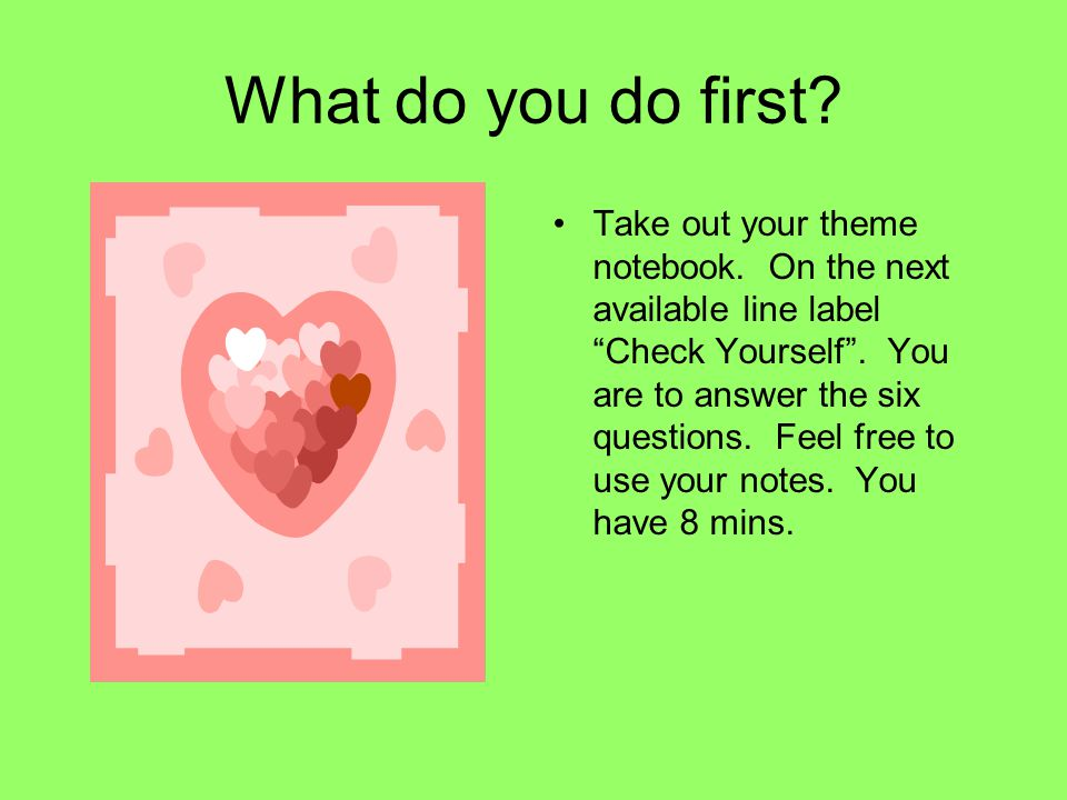 "What do you do first? Take out your theme notebook. On the next available line label ""Check Yourself"". You are to answer the six questions. Feel free"