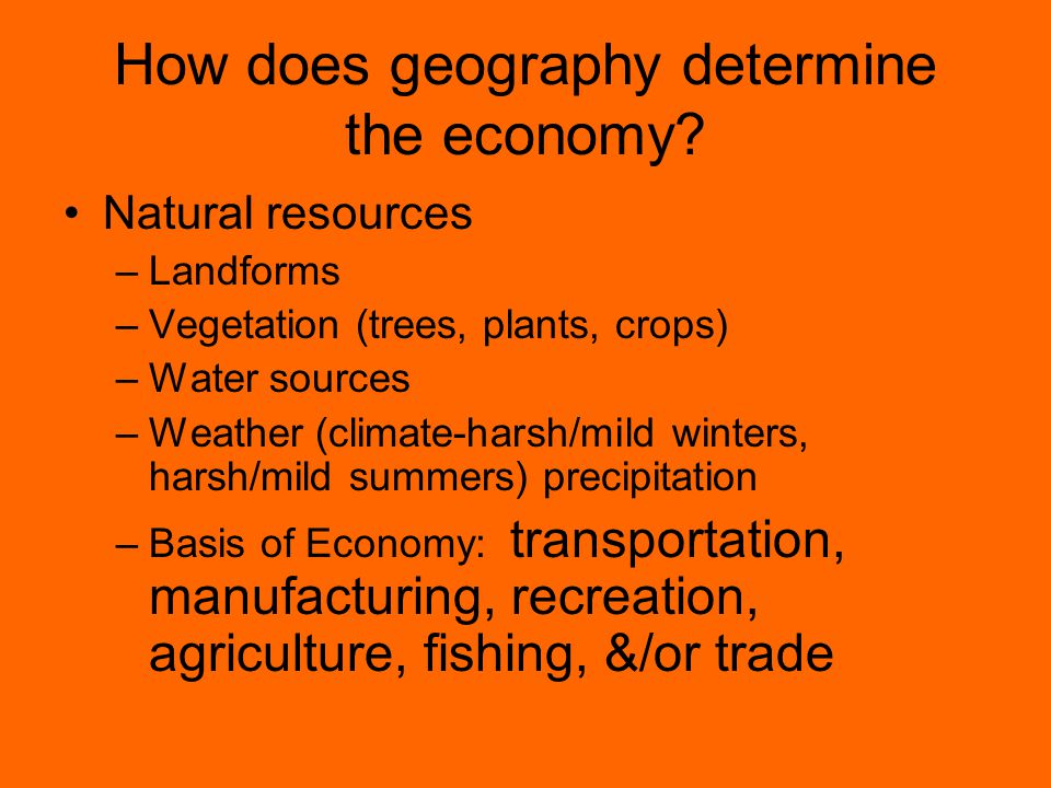 How does geography determine the economy? Natural resources –Landforms –Vegetation (trees, plants, crops) –Water sources –Weather (climate-harsh/mild