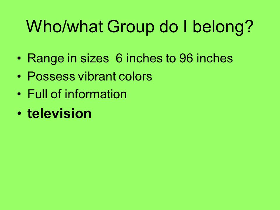 Who/what Group do I belong? Range in sizes 6 inches to 96 inches Possess vibrant colors Full of information television