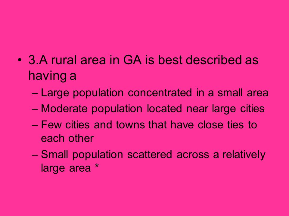 3.A rural area in GA is best described as having a –Large population concentrated in a small area –Moderate population located near large cities –Few