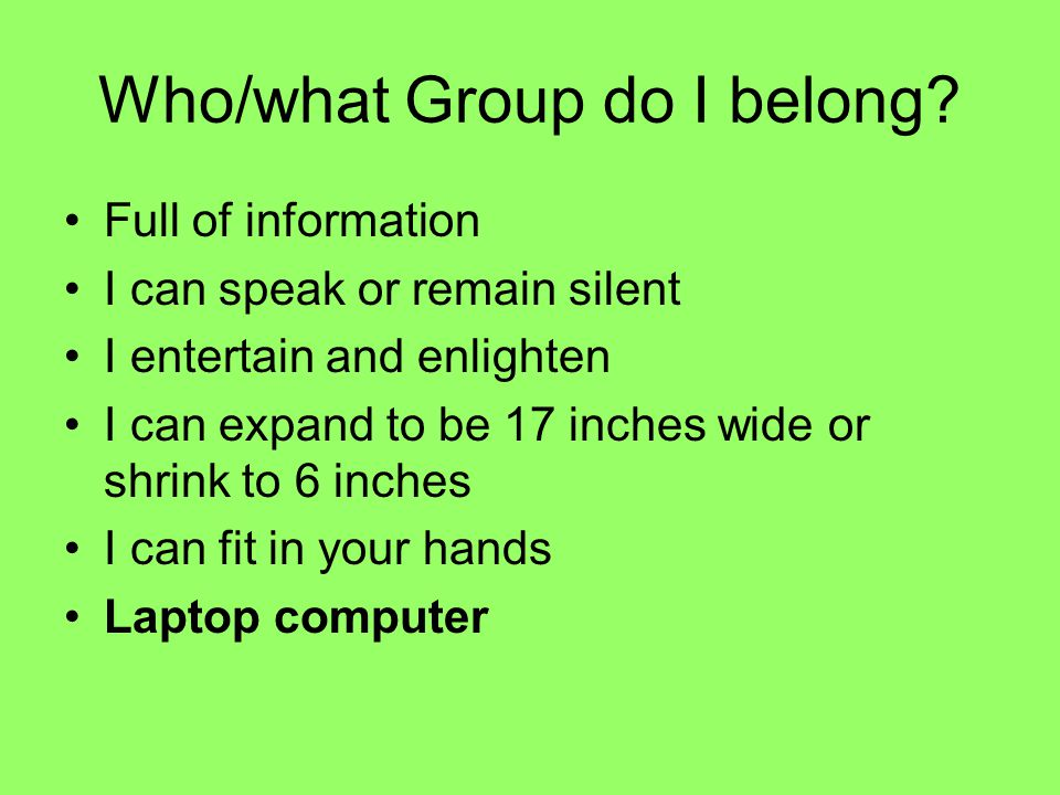 Who/what Group do I belong? Full of information I can speak or remain silent I entertain and enlighten I can expand to be 17 inches wide or shrink to