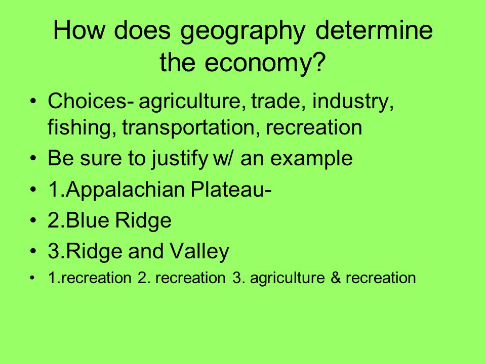 How does geography determine the economy? Choices- agriculture, trade, industry, fishing, transportation, recreation Be sure to justify w/ an example