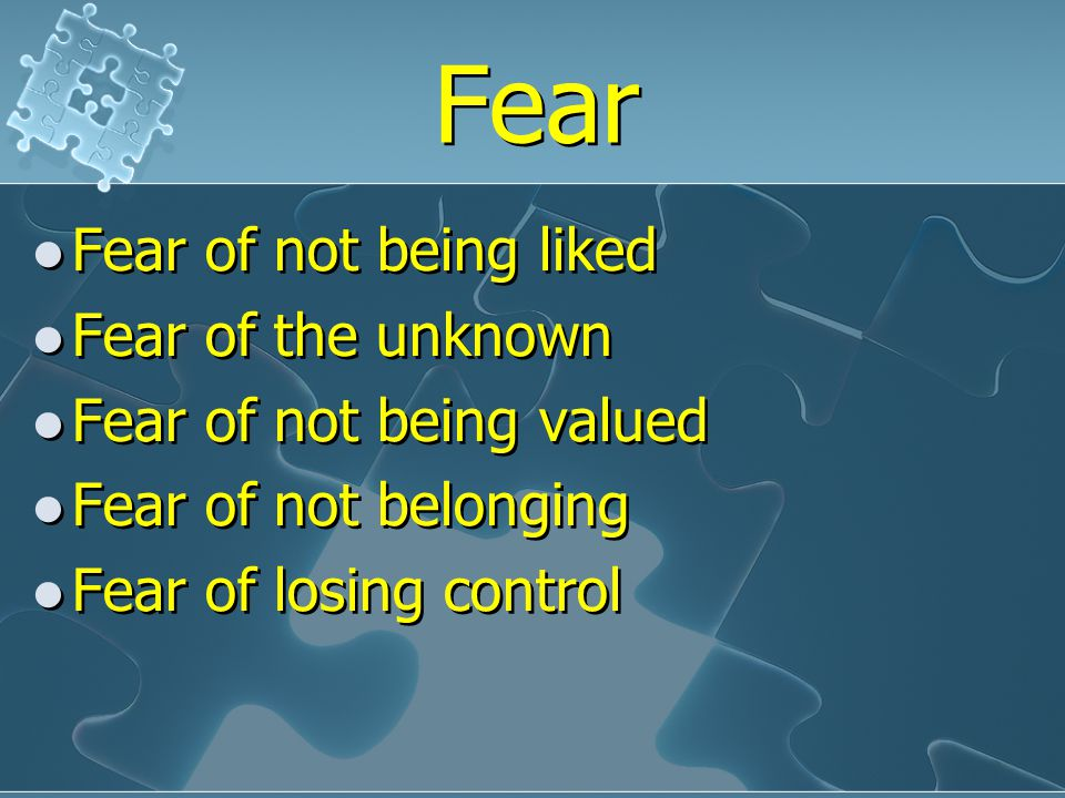 Fear Fear of not being liked Fear of the unknown Fear of not being valued Fear of not belonging Fear of losing control Fear of not being liked Fear of the unknown Fear of not being valued Fear of not belonging Fear of losing control
