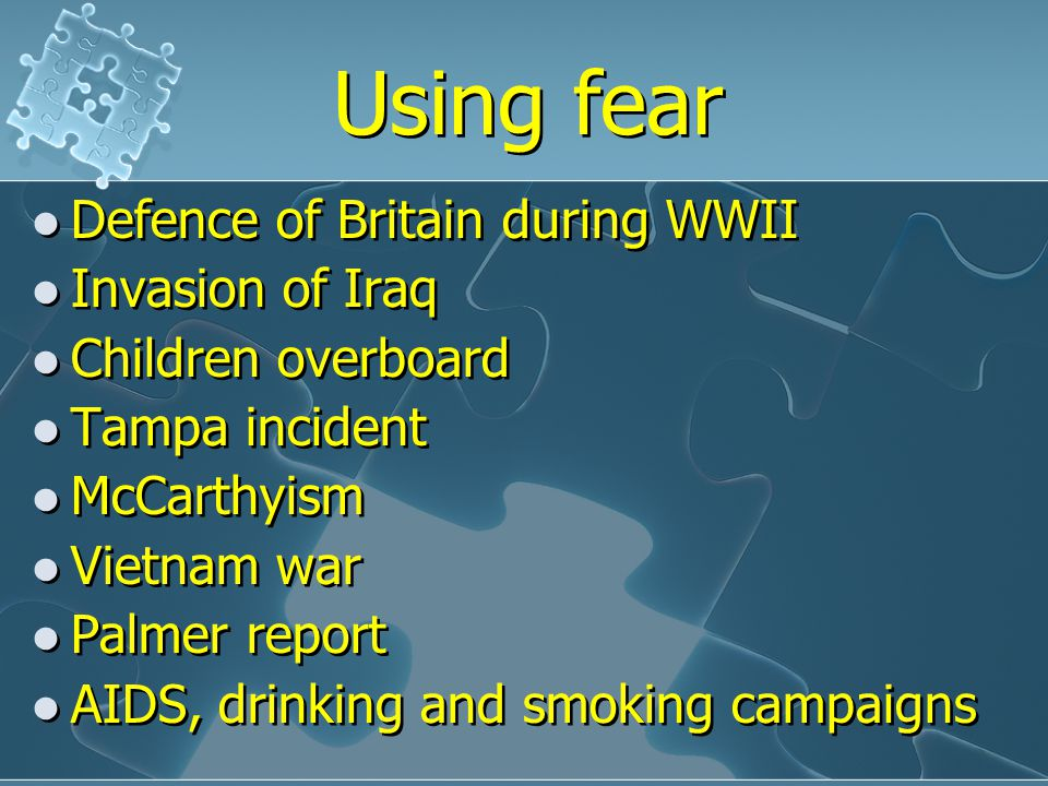 Using fear Defence of Britain during WWII Invasion of Iraq Children overboard Tampa incident McCarthyism Vietnam war Palmer report AIDS, drinking and