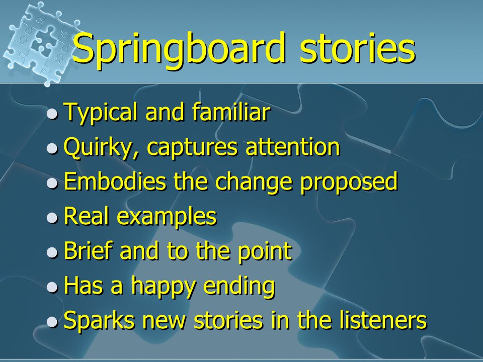 Springboard stories Typical and familiar Quirky, captures attention Embodies the change proposed Real examples Brief and to the point Has a happy endi
