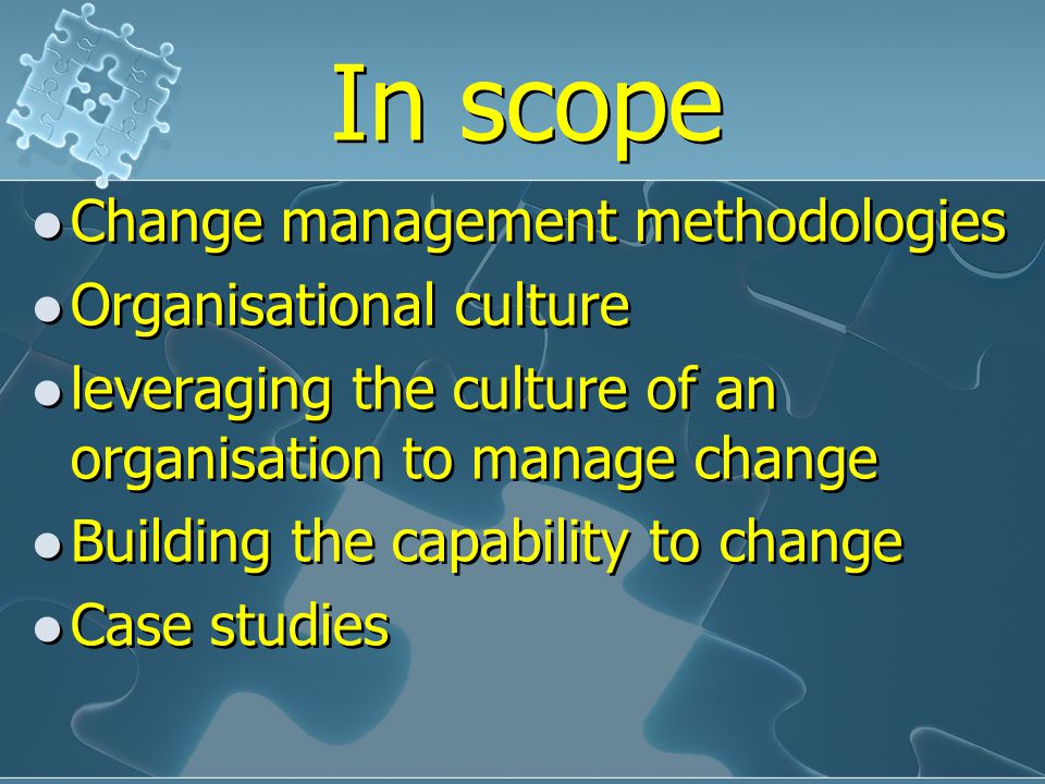 In scope Change management methodologies Organisational culture leveraging the culture of an organisation to manage change Building the capability to change Case studies Change management methodologies Organisational culture leveraging the culture of an organisation to manage change Building the capability to change Case studies