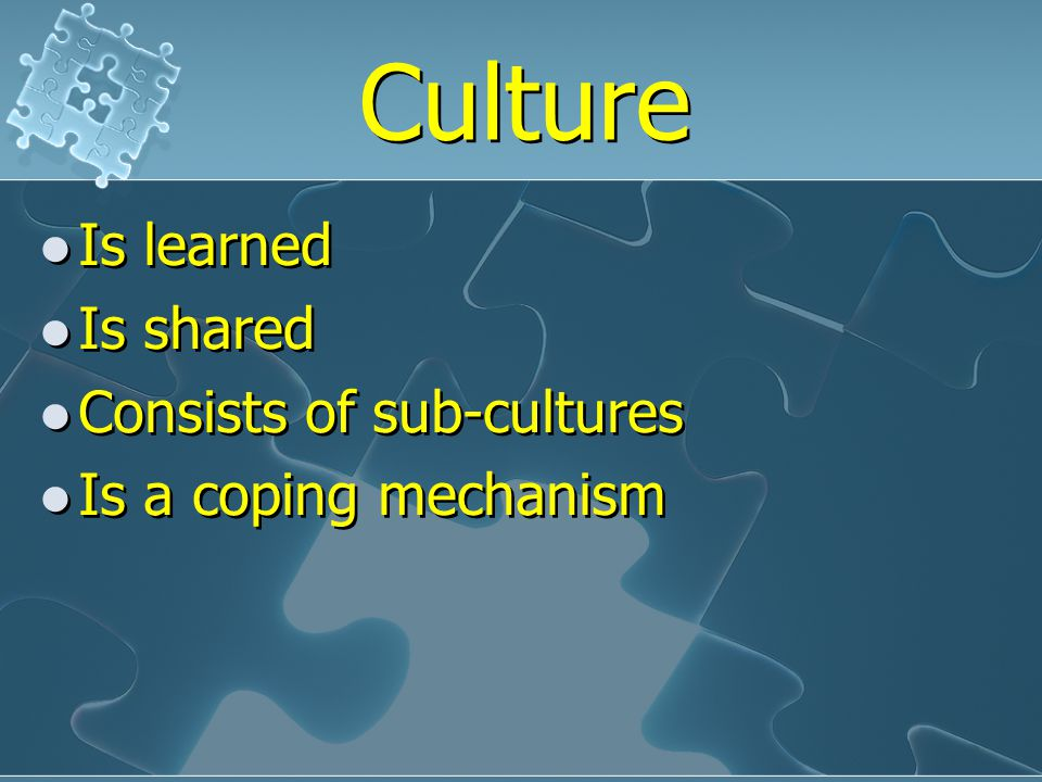 Culture Is learned Is shared Consists of sub-cultures Is a coping mechanism Is learned Is shared Consists of sub-cultures Is a coping mechanism
