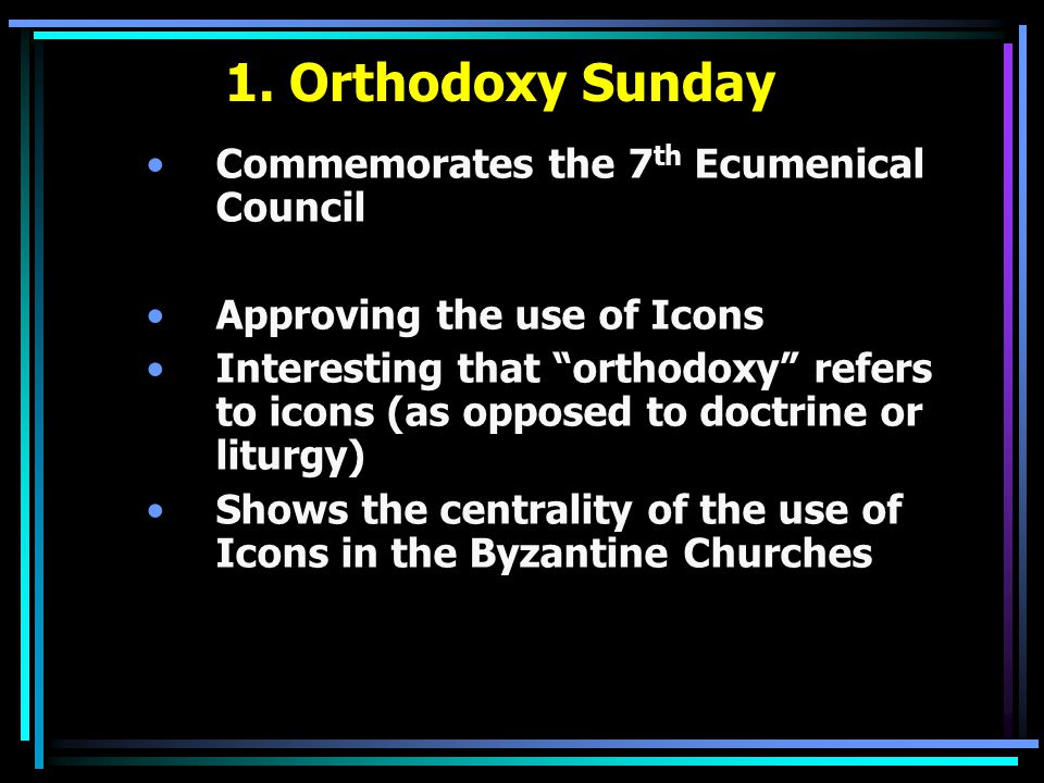 """1. Orthodoxy Sunday Commemorates the 7 th Ecumenical Council Approving the use of Icons Interesting that """"orthodoxy"""" refers to icons (as opposed to do"""