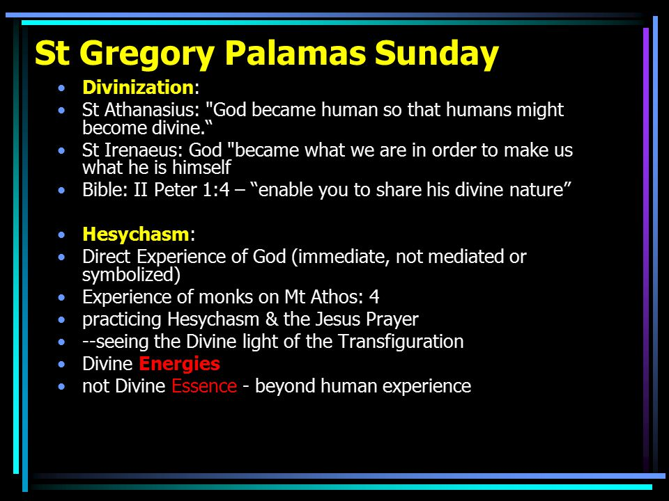 St Gregory Palamas Sunday Divinization: St Athanasius: God became human so that humans might become divine. St Irenaeus: God became what we are in order to make us what he is himself Bible: II Peter 1:4 – enable you to share his divine nature Hesychasm: Direct Experience of God (immediate, not mediated or symbolized) Experience of monks on Mt Athos: 4 practicing Hesychasm & the Jesus Prayer --seeing the Divine light of the Transfiguration Divine Energies not Divine Essence - beyond human experience