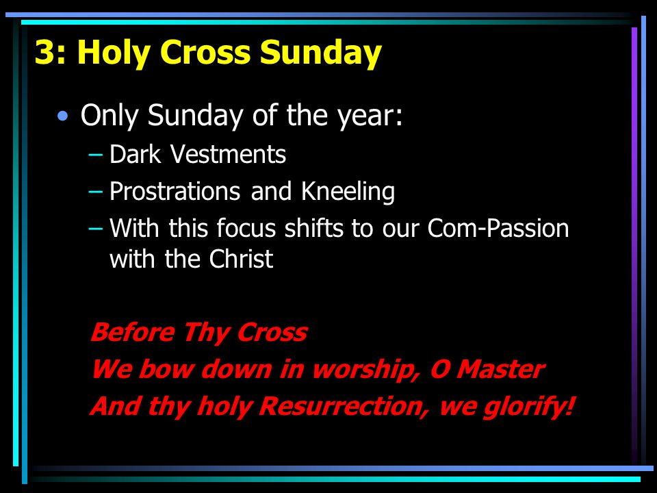 3: Holy Cross Sunday Only Sunday of the year: –Dark Vestments –Prostrations and Kneeling –With this focus shifts to our Com-Passion with the Christ Before Thy Cross We bow down in worship, O Master And thy holy Resurrection, we glorify!