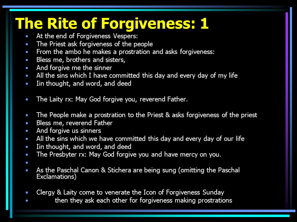 The Rite of Forgiveness: 1 At the end of Forgiveness Vespers: The Priest ask forgiveness of the people From the ambo he makes a prostration and asks forgiveness: Bless me, brothers and sisters, And forgive me the sinner All the sins which I have committed this day and every day of my life Iin thought, and word, and deed The Laity rx: May God forgive you, reverend Father.