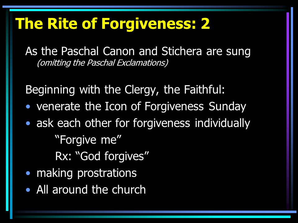 The Rite of Forgiveness: 2 As the Paschal Canon and Stichera are sung (omitting the Paschal Exclamations) Beginning with the Clergy, the Faithful: venerate the Icon of Forgiveness Sunday ask each other for forgiveness individually Forgive me Rx: God forgives making prostrations All around the church