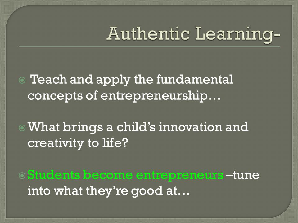  Teach and apply the fundamental concepts of entrepreneurship…  What brings a child's innovation and creativity to life?  Students become entrepren