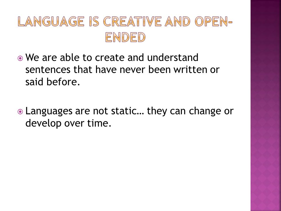  We are able to create and understand sentences that have never been written or said before.  Languages are not static… they can change or develop o