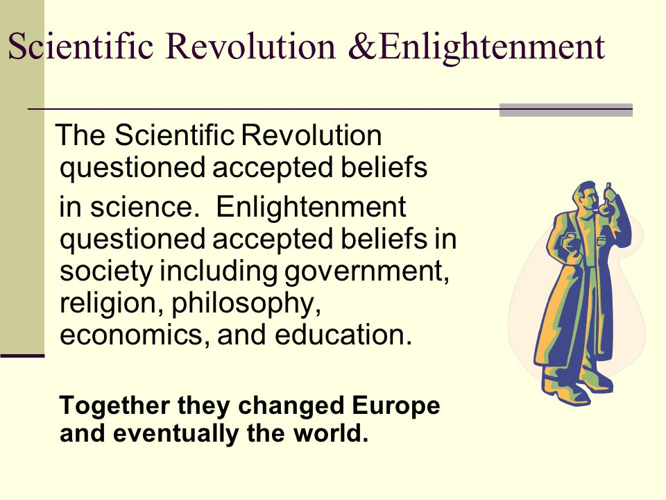 Scientific Revolution &Enlightenment ENLIGHTENMENT Two Views of Government Thomas Hobbes – People are selfish and not capable of governing themselves, therefore they should enter into a social contract by surrendering their rights to a strong ruler who will make decisions for them.