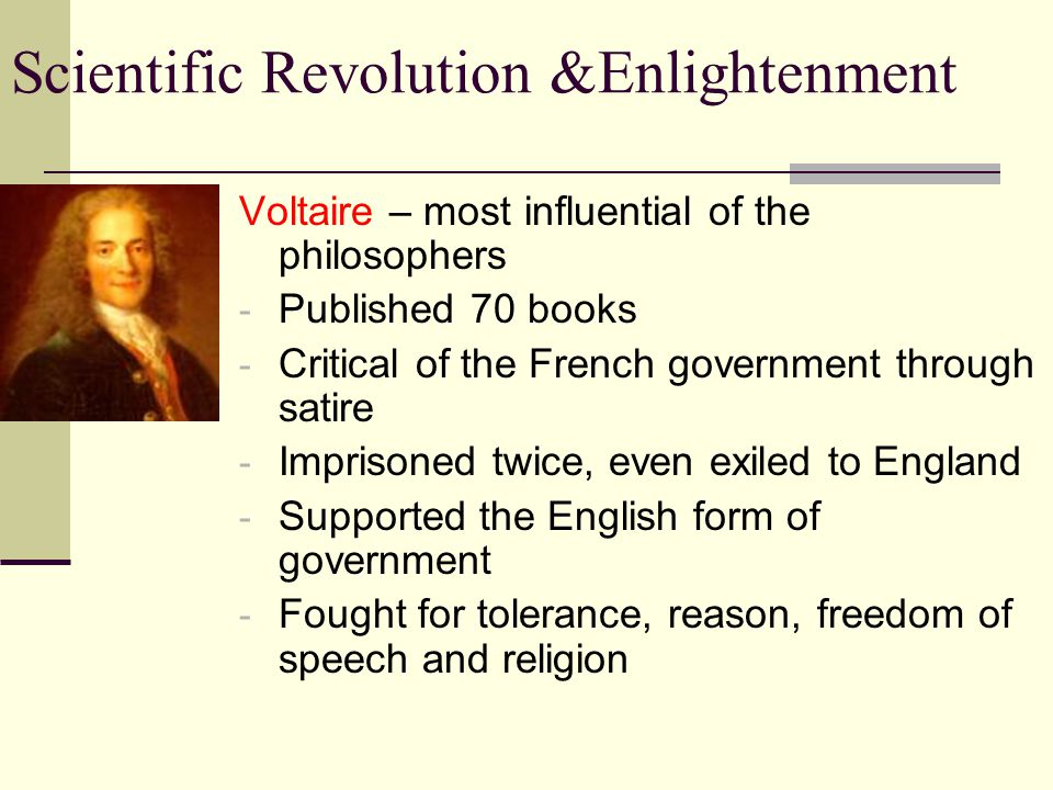 Scientific Revolution &Enlightenment Voltaire – most influential of the philosophers - Published 70 books - Critical of the French government through