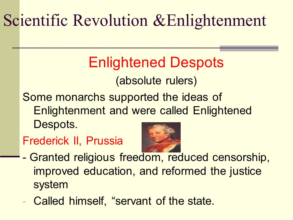 Scientific Revolution &Enlightenment Enlightened Despots Joseph II, Austria - most radical of the enlightened despots - son of Maria Theresa - supported freedom of worship for all - abolished serfdom - ordered peasants be paid in cash for labor Many reforms were undone after his death.