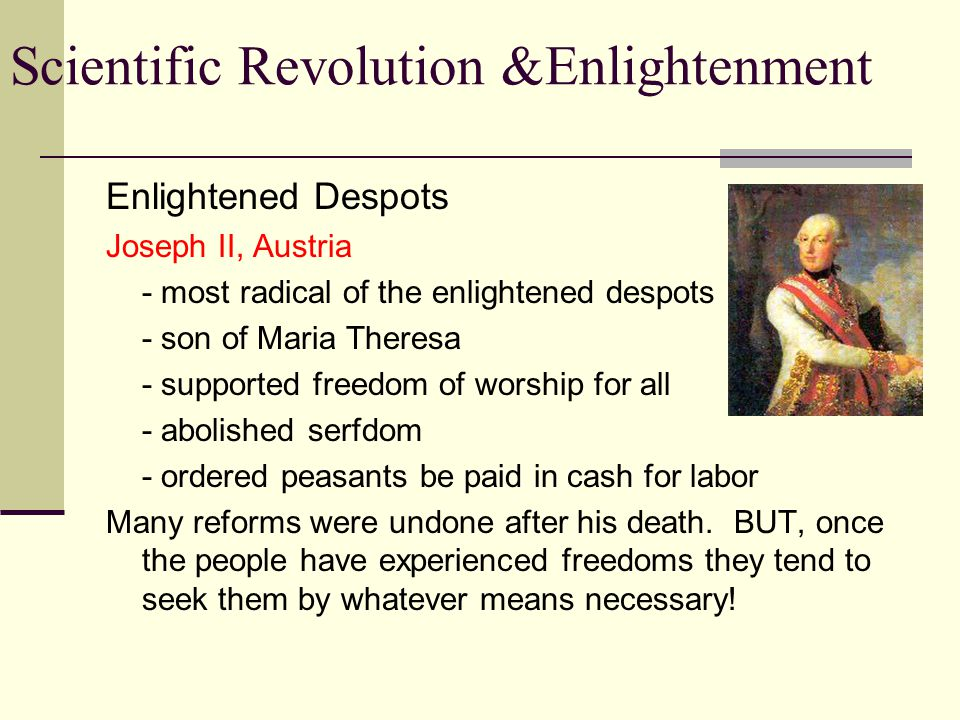 Scientific Revolution &Enlightenment Enlightened Despots Catherine the Great, Russia - Most admired by the philosophers - Exchanged letters with Voltaire - Took steps to modernize Russia - Reformed laws based on ideas of Rousseau - Abolished torture - Religious toleration - Changed her reform movement after serf uprising - Expanded the borders of Russia