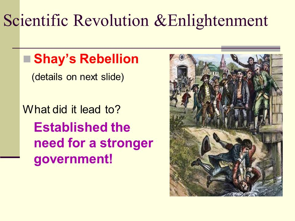 Scientific Revolution &Enlightenment Shay's Rebellion (details on next slide) What did it lead to? Established the need for a stronger government!