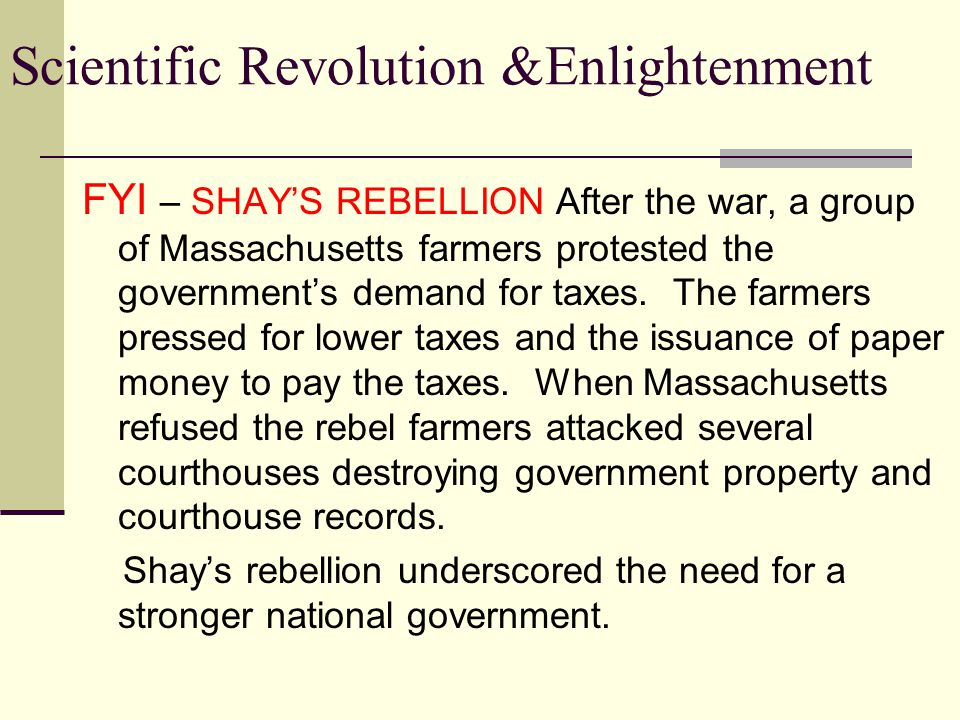 Scientific Revolution &Enlightenment First Government of the United States of America *Loose confederation of states *Weak national government *States held the most power *No executive branch *No judicial branch *Each state had one vote in Congress *Congress had no power to collect taxes