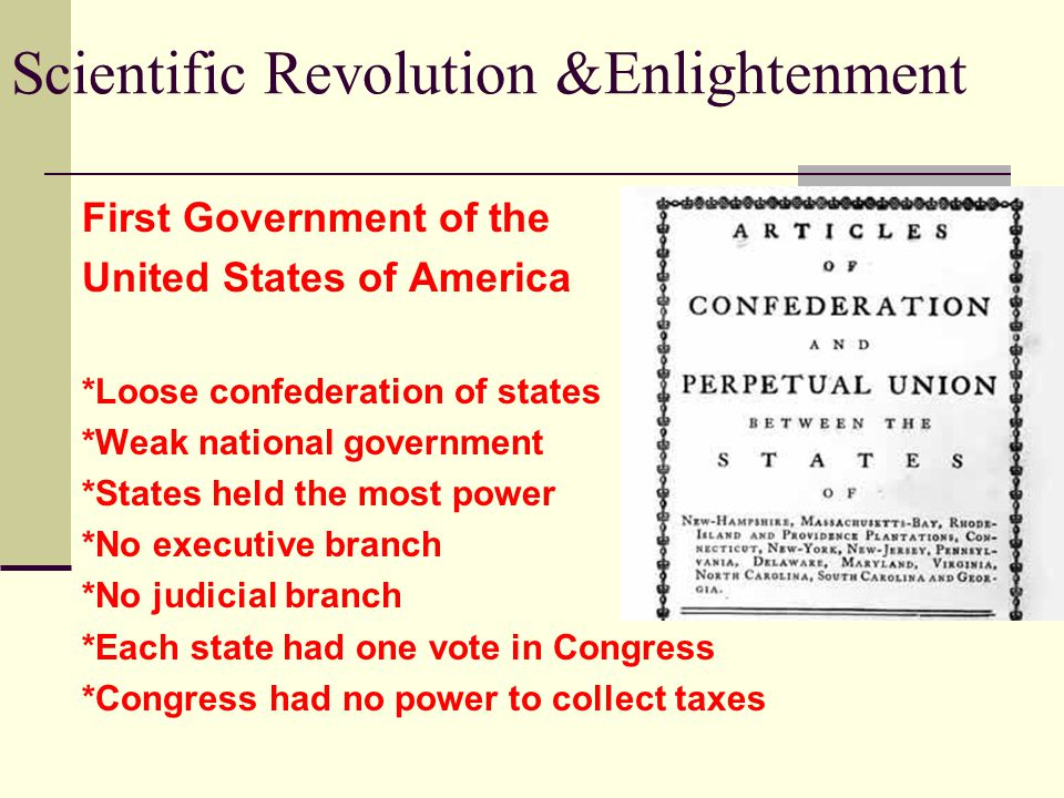 Scientific Revolution &Enlightenment First Government of the United States of America *Loose confederation of states *Weak national government *States