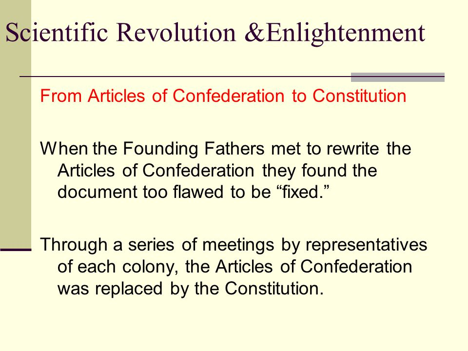 Scientific Revolution &Enlightenment The Constitution of the United States Three branches of government as established by the Constitution Legislative Executive Judicial Provided a system of checks & balances to prevent one branch of government from becoming too powerful.