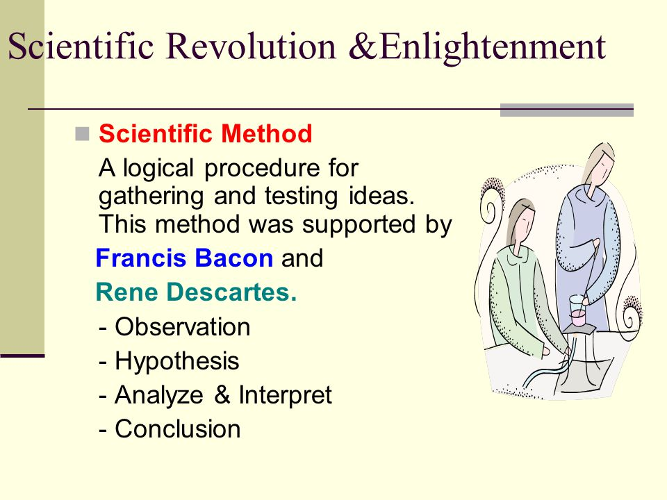 Scientific Revolution &Enlightenment Scientific Method A logical procedure for gathering and testing ideas. This method was supported by Francis Bacon