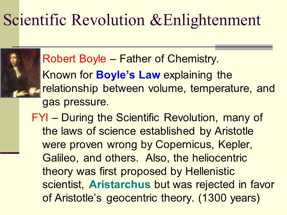 Scientific Revolution &Enlightenment Robert Boyle – Father of Chemistry. Known for Boyle's Law explaining the relationship between volume, temperature