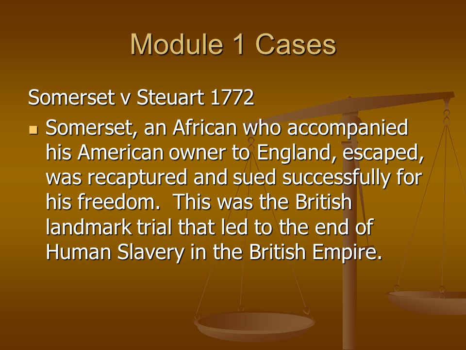 Module 1 Cases Somerset v Steuart 1772 Somerset, an African who accompanied his American owner to England, escaped, was recaptured and sued successfully for his freedom.