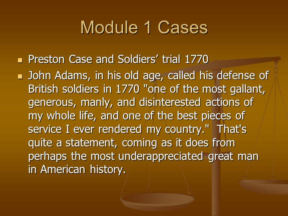 Module 1 Cases Preston Case and Soldiers' trial 1770 Preston Case and Soldiers' trial 1770 John Adams, in his old age, called his defense of British soldiers in 1770 one of the most gallant, generous, manly, and disinterested actions of my whole life, and one of the best pieces of service I ever rendered my country. That s quite a statement, coming as it does from perhaps the most underappreciated great man in American history.