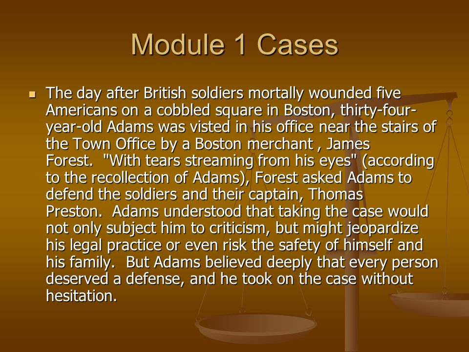 Module 1 Cases The day after British soldiers mortally wounded five Americans on a cobbled square in Boston, thirty-four- year-old Adams was visted in his office near the stairs of the Town Office by a Boston merchant, James Forest.