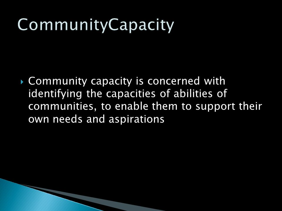  Community capacity is concerned with identifying the capacities of abilities of communities, to enable them to support their own needs and aspiratio