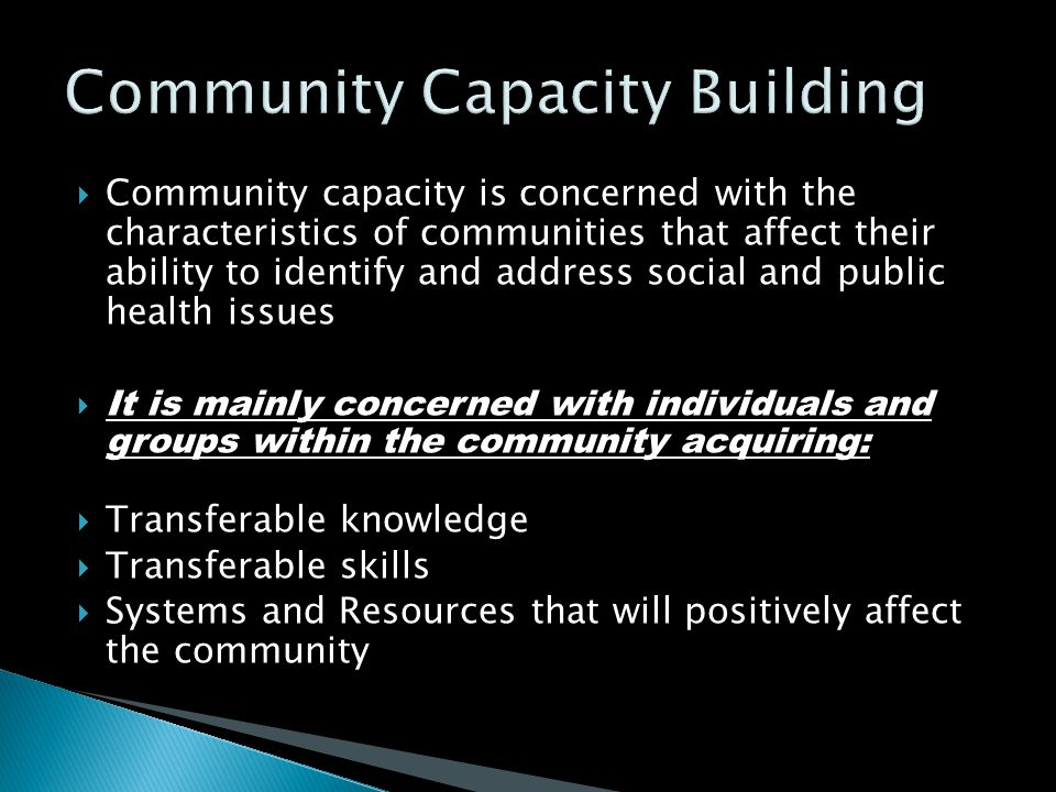 Community capacity is concerned with the characteristics of communities that affect their ability to identify and address social and public health i