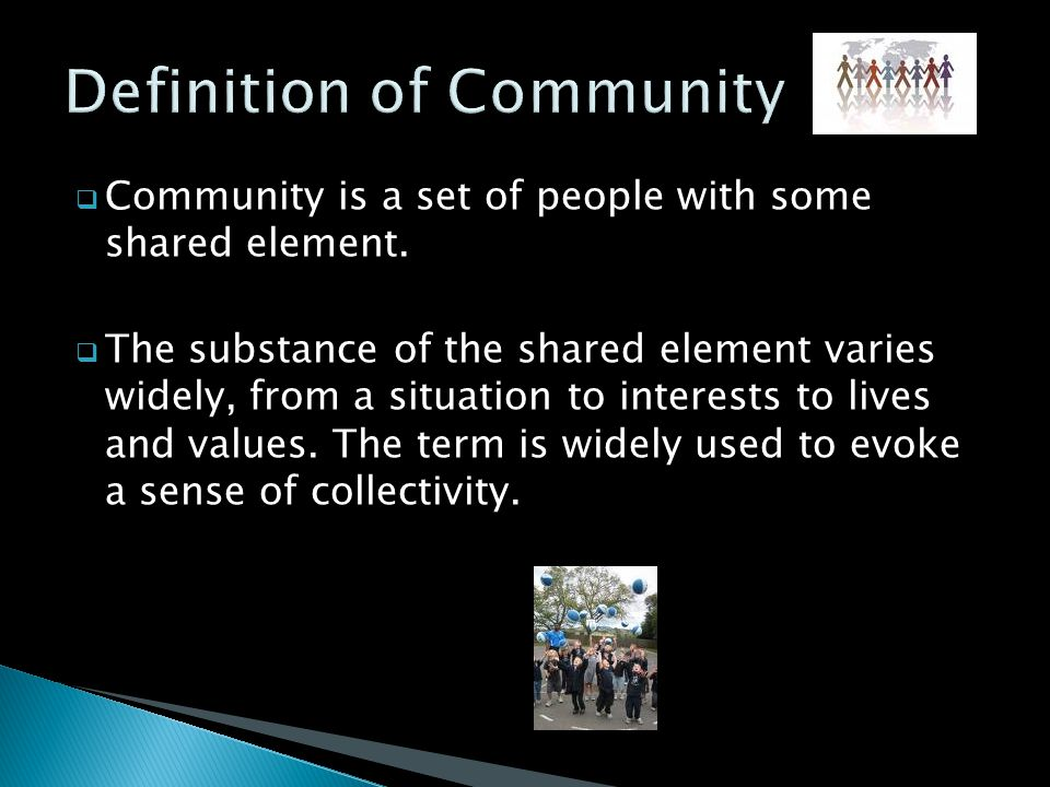  Community is a set of people with some shared element.  The substance of the shared element varies widely, from a situation to interests to lives a